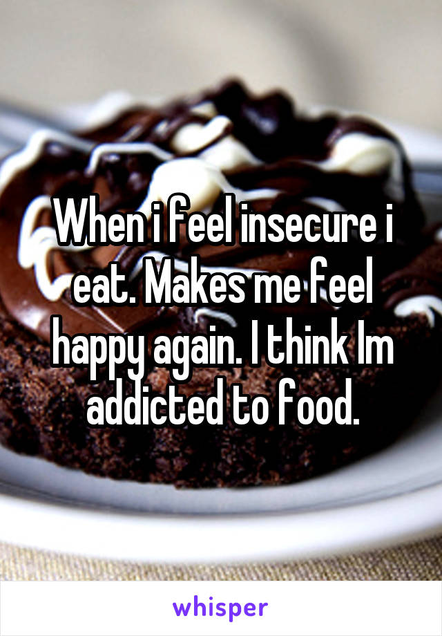 When i feel insecure i eat. Makes me feel happy again. I think Im addicted to food.