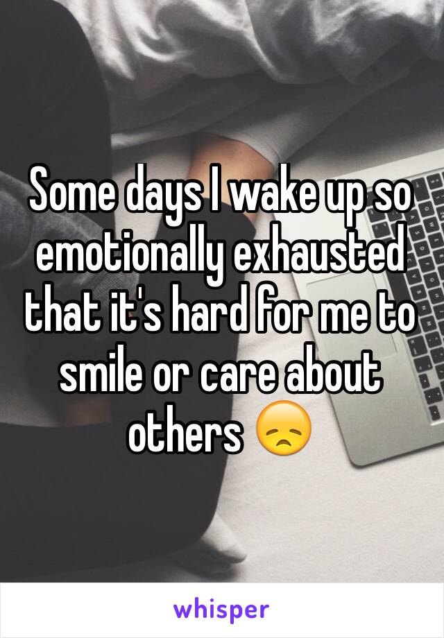 Some days I wake up so emotionally exhausted that it's hard for me to smile or care about others 😞