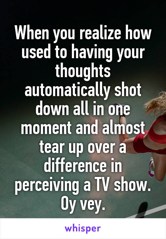 When you realize how used to having your thoughts automatically shot down all in one moment and almost tear up over a difference in perceiving a TV show. Oy vey.