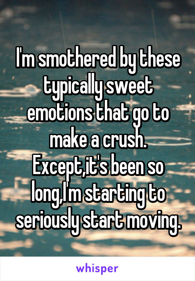 I'm smothered by these typically sweet emotions that go to make a crush. Except,it's been so long,I'm starting to seriously start moving.