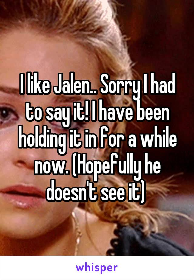 I like Jalen.. Sorry I had to say it! I have been holding it in for a while now. (Hopefully he doesn't see it)