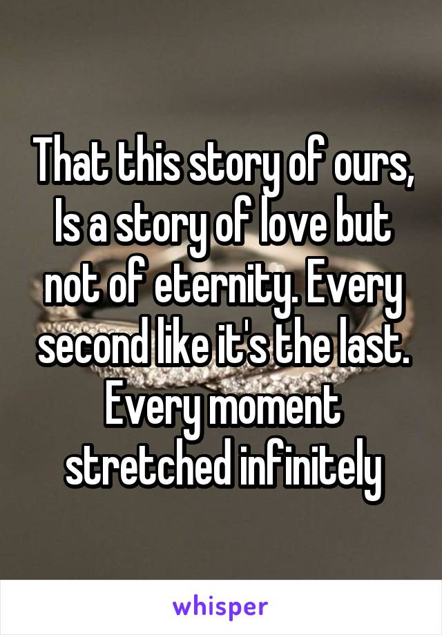 That this story of ours, Is a story of love but not of eternity. Every second like it's the last. Every moment stretched infinitely