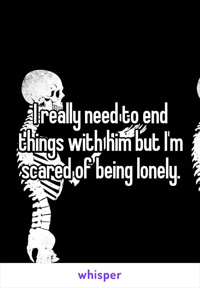 I really need to end things with him but I'm scared of being lonely.
