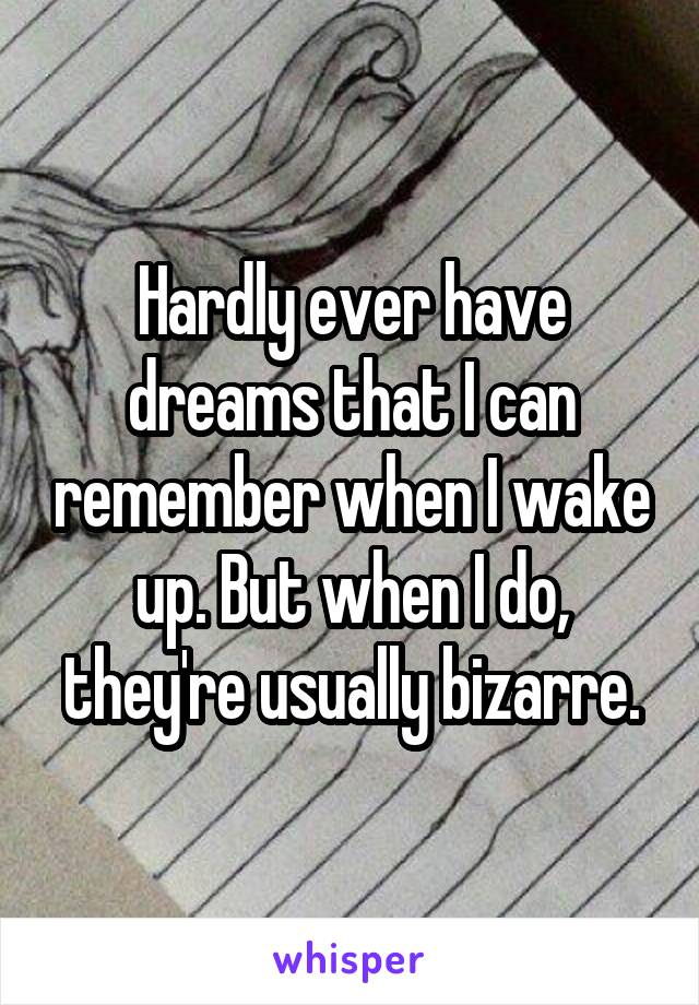 Hardly ever have dreams that I can remember when I wake up. But when I do, they're usually bizarre.