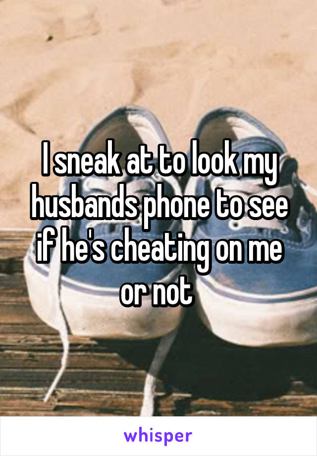 I sneak at to look my husbands phone to see if he's cheating on me or not