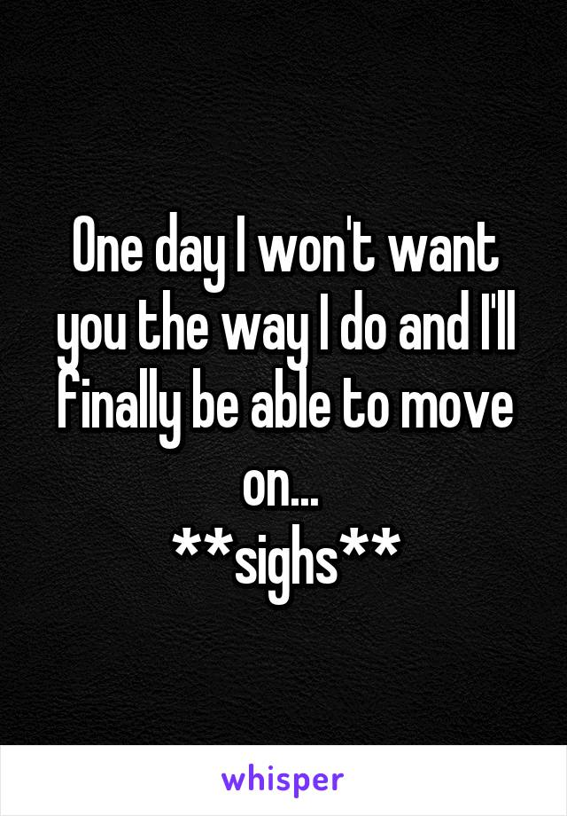 One day I won't want you the way I do and I'll finally be able to move on...  **sighs**