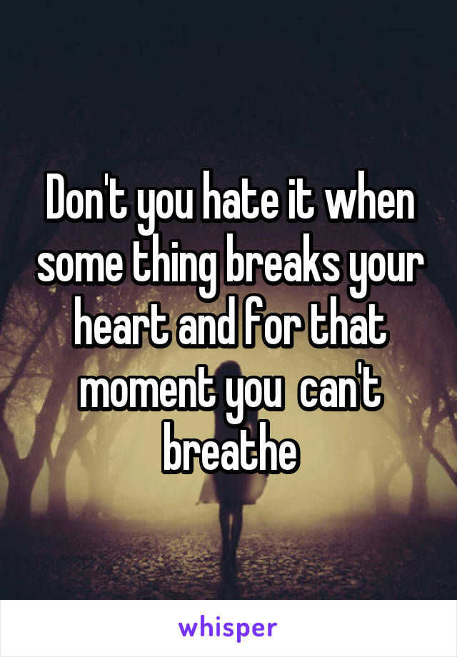 Don't you hate it when some thing breaks your heart and for that moment you  can't breathe