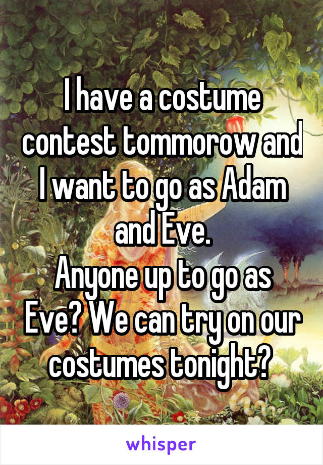 I have a costume contest tommorow and I want to go as Adam and Eve. Anyone up to go as Eve? We can try on our costumes tonight?