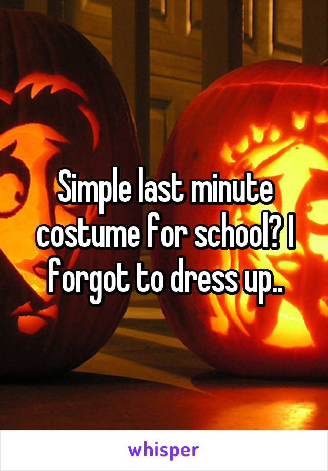 Simple last minute costume for school? I forgot to dress up..