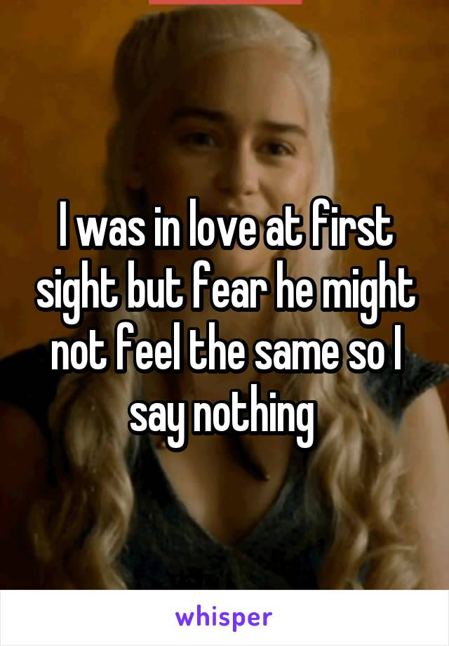 I was in love at first sight but fear he might not feel the same so I say nothing