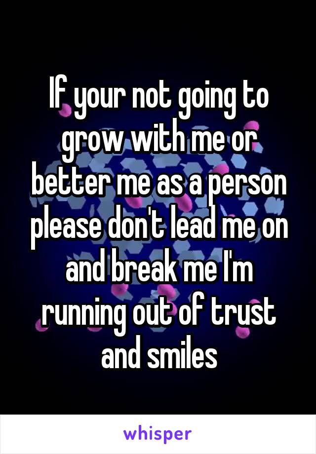 If your not going to grow with me or better me as a person please don't lead me on and break me I'm running out of trust and smiles