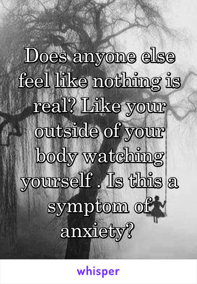Does anyone else feel like nothing is real? Like your outside of your body watching yourself . Is this a symptom of anxiety?