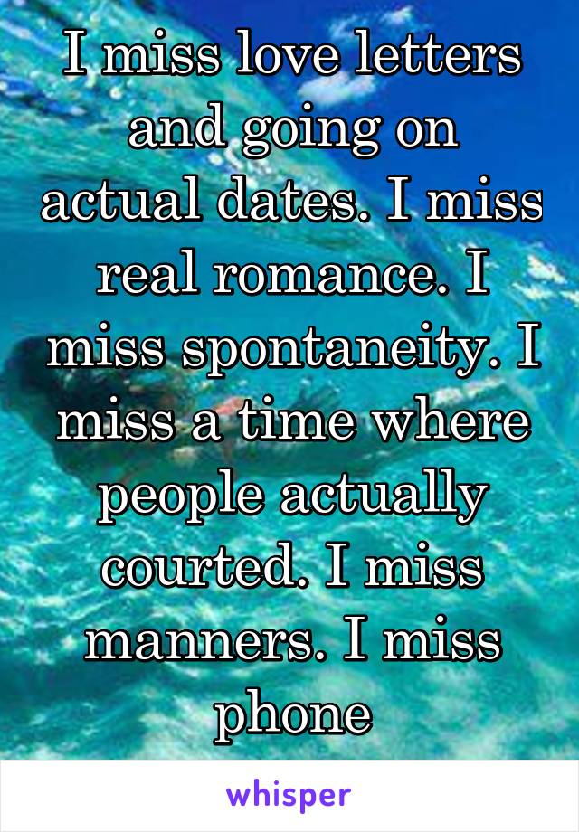 I miss love letters and going on actual dates. I miss real romance. I miss spontaneity. I miss a time where people actually courted. I miss manners. I miss phone conversations.