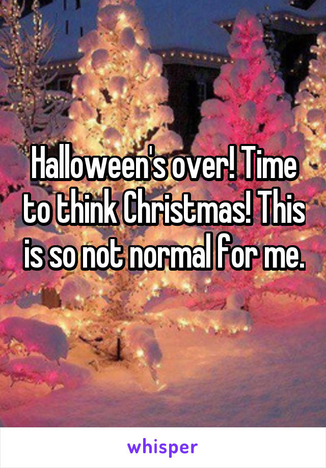 Halloween's over! Time to think Christmas! This is so not normal for me.