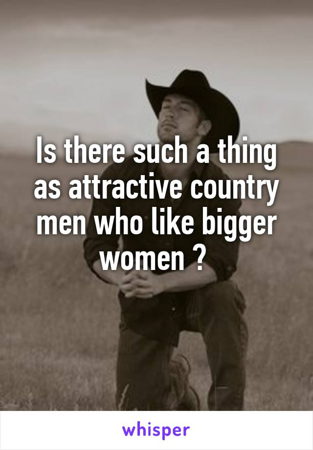 Is there such a thing as attractive country men who like bigger women ?