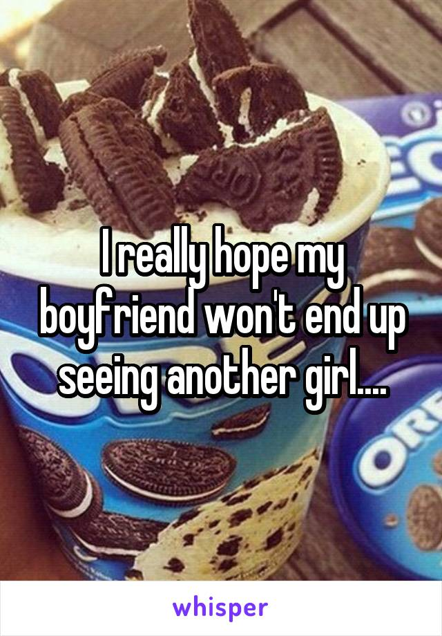 I really hope my boyfriend won't end up seeing another girl....