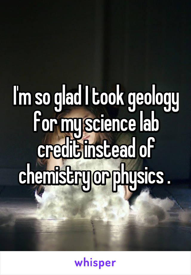 I'm so glad I took geology for my science lab credit instead of chemistry or physics .