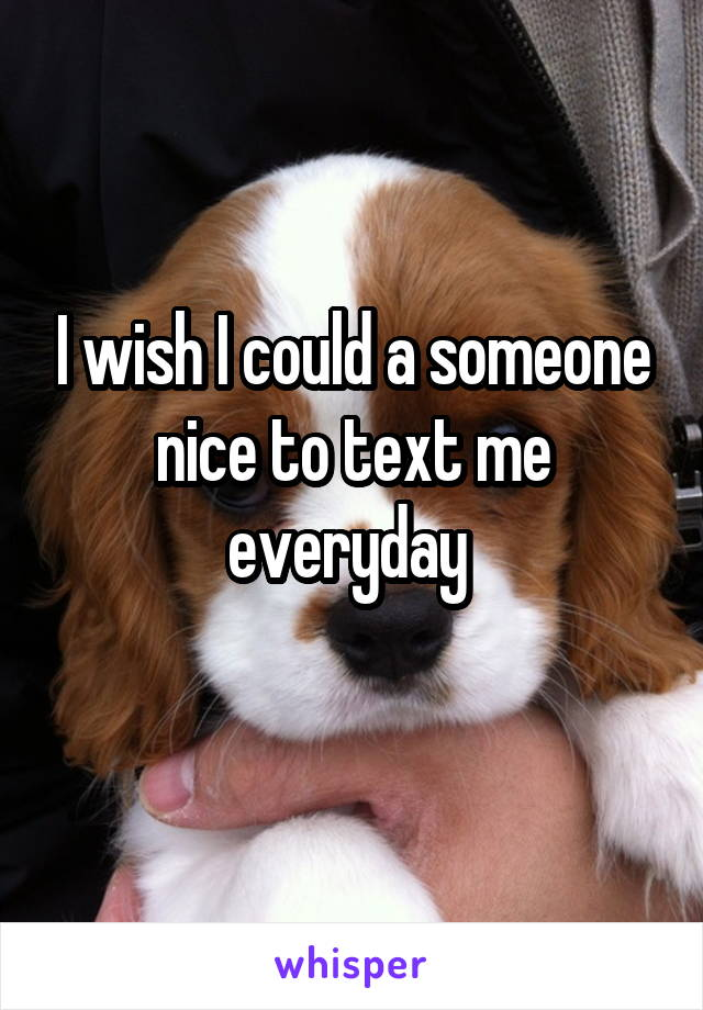 I wish I could a someone nice to text me everyday