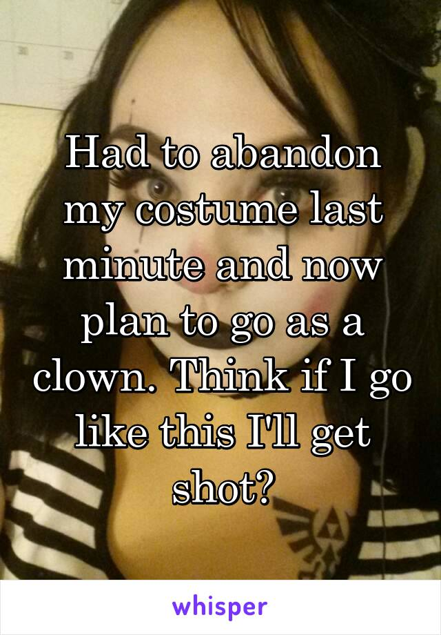 Had to abandon my costume last minute and now plan to go as a clown. Think if I go like this I'll get shot?