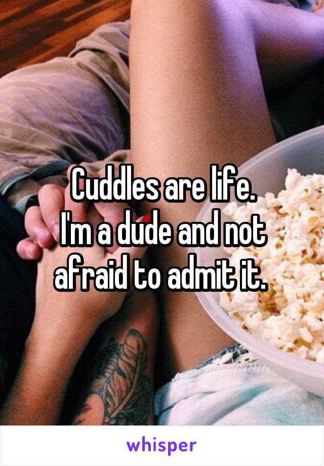 Cuddles are life. I'm a dude and not afraid to admit it.