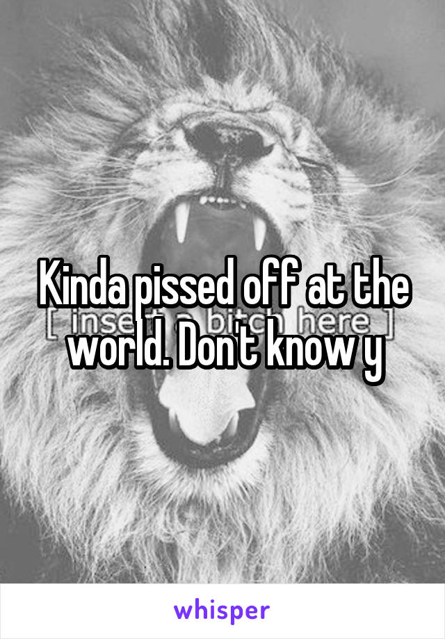 Kinda pissed off at the world. Don't know y