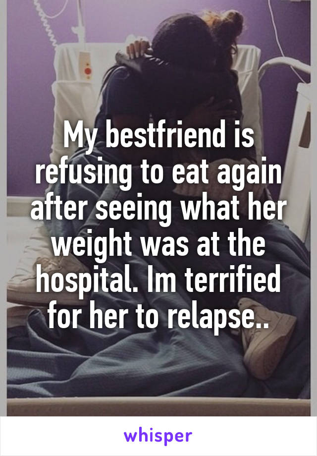 My bestfriend is refusing to eat again after seeing what her weight was at the hospital. Im terrified for her to relapse..