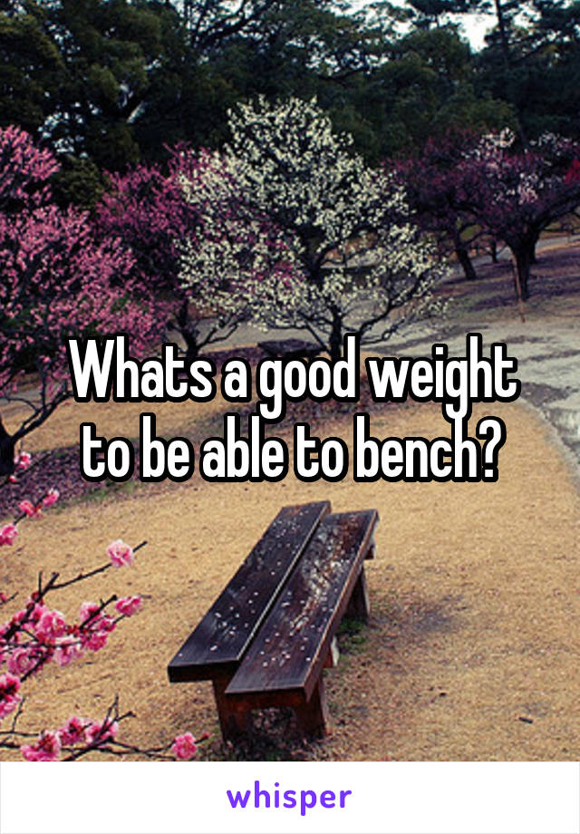 Whats a good weight to be able to bench?