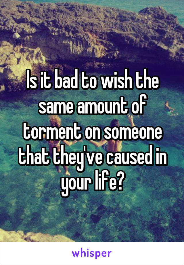 Is it bad to wish the same amount of torment on someone that they've caused in your life?