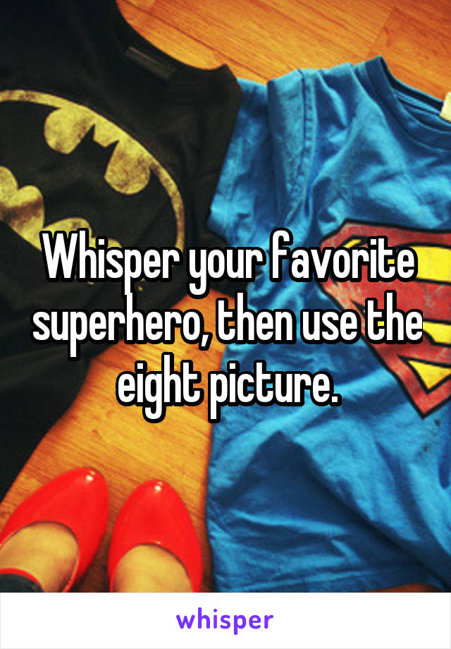 Whisper your favorite superhero, then use the eight picture.