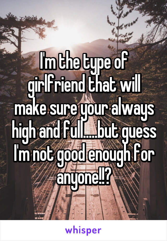 I'm the type of girlfriend that will make sure your always high and full.....but guess I'm not good enough for anyone!!?