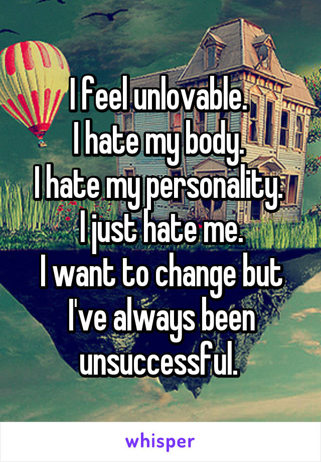 I feel unlovable.  I hate my body.  I hate my personality.  I just hate me. I want to change but I've always been unsuccessful.