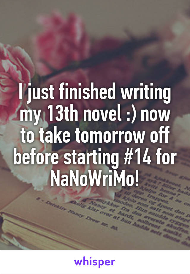 I just finished writing my 13th novel :) now to take tomorrow off before starting #14 for NaNoWriMo!