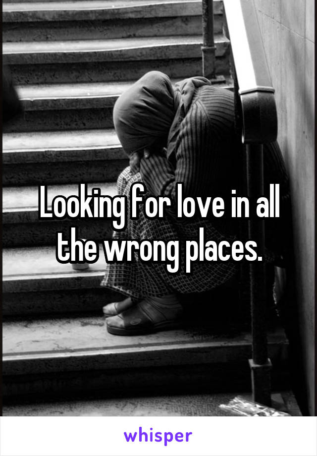Looking for love in all the wrong places.