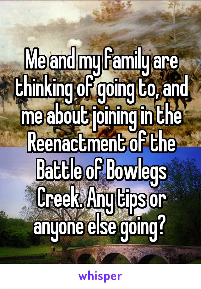 Me and my family are thinking of going to, and me about joining in the Reenactment of the Battle of Bowlegs Creek. Any tips or anyone else going?