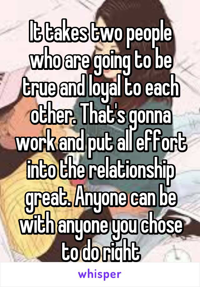 It takes two people who are going to be true and loyal to each other. That's gonna work and put all effort into the relationship great. Anyone can be with anyone you chose to do right