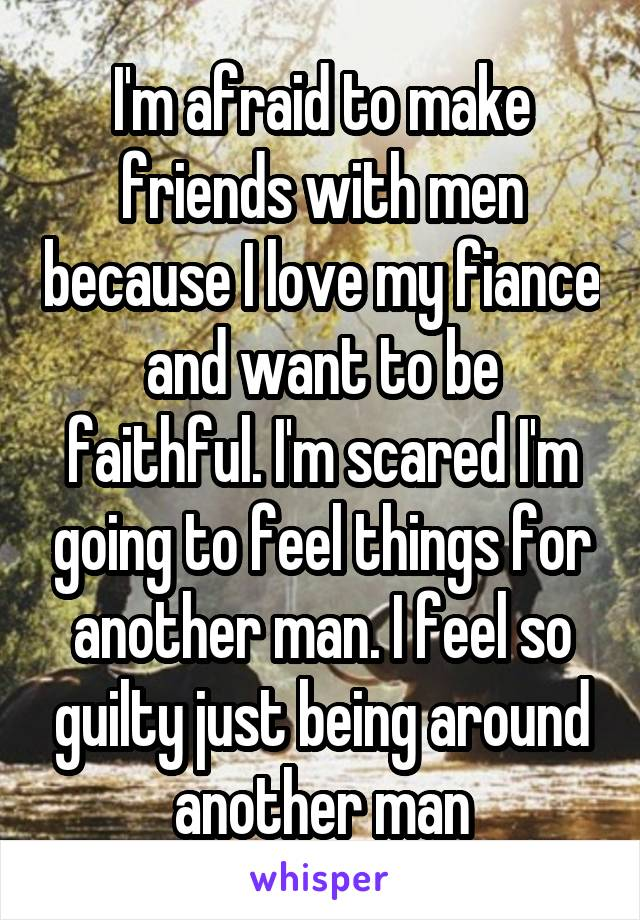 I'm afraid to make friends with men because I love my fiance and want to be faithful. I'm scared I'm going to feel things for another man. I feel so guilty just being around another man