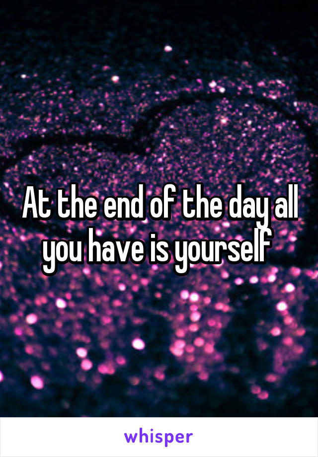 At the end of the day all you have is yourself