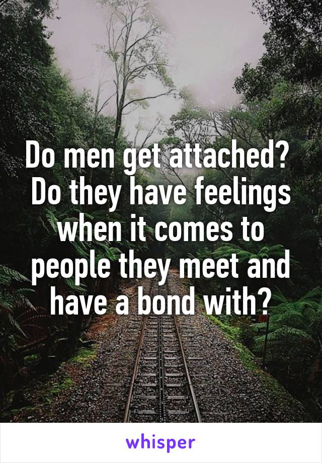 Do men get attached?  Do they have feelings when it comes to people they meet and have a bond with?