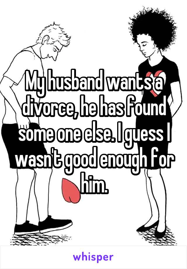 My husband wants a divorce, he has found some one else. I guess I wasn't good enough for him.