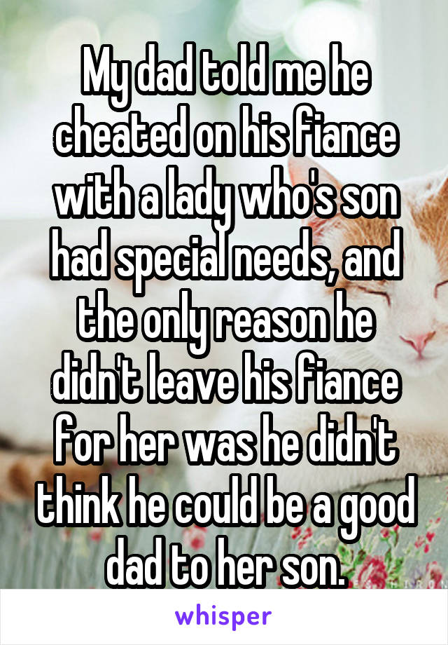 My dad told me he cheated on his fiance with a lady who's son had special needs, and the only reason he didn't leave his fiance for her was he didn't think he could be a good dad to her son.