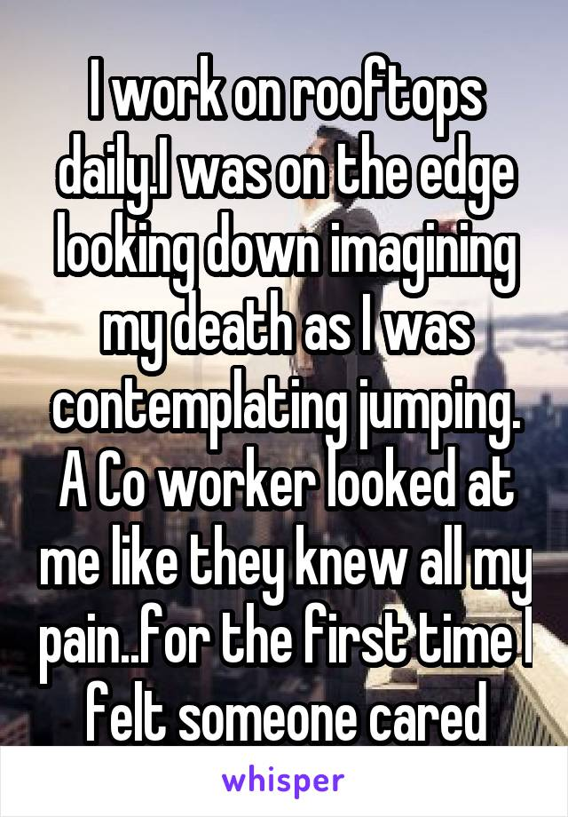 I work on rooftops daily.I was on the edge looking down imagining my death as I was contemplating jumping. A Co worker looked at me like they knew all my pain..for the first time I felt someone cared