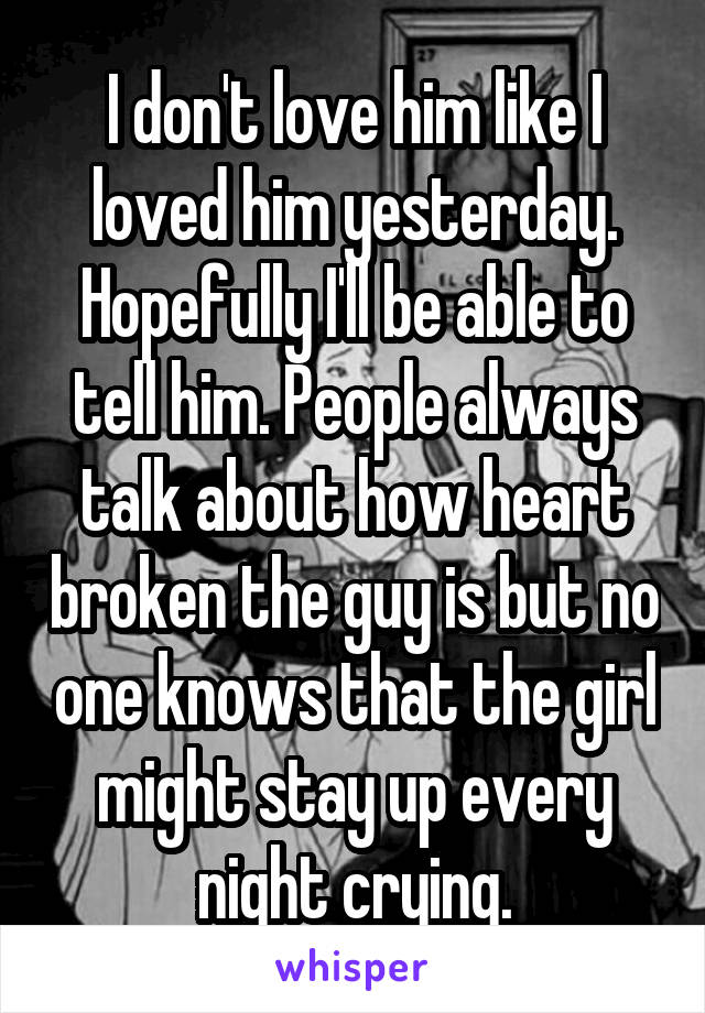 I don't love him like I loved him yesterday. Hopefully I'll be able to tell him. People always talk about how heart broken the guy is but no one knows that the girl might stay up every night crying.