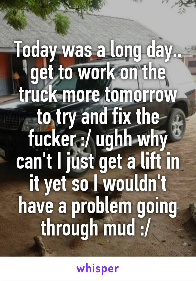 Today was a long day.. get to work on the truck more tomorrow to try and fix the fucker :/ ughh why can't I just get a lift in it yet so I wouldn't have a problem going through mud :/