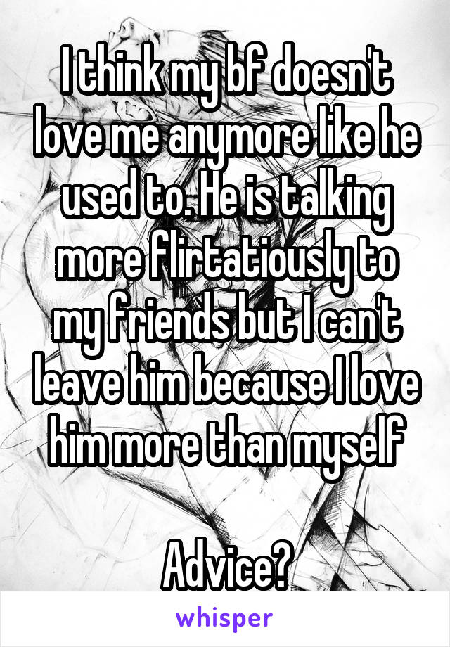 I think my bf doesn't love me anymore like he used to. He is talking more flirtatiously to my friends but I can't leave him because I love him more than myself  Advice?