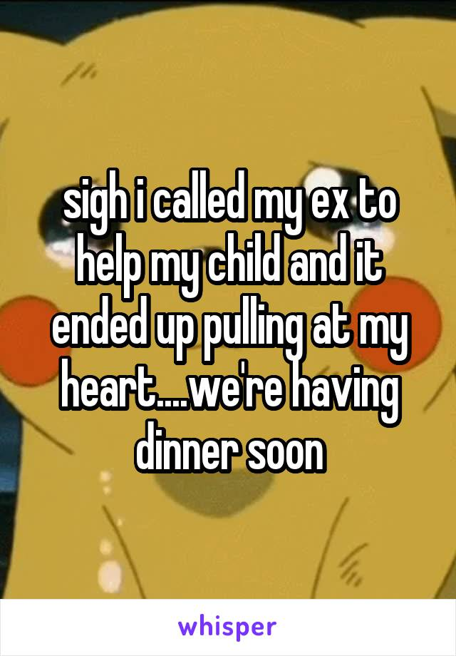 sigh i called my ex to help my child and it ended up pulling at my heart....we're having dinner soon