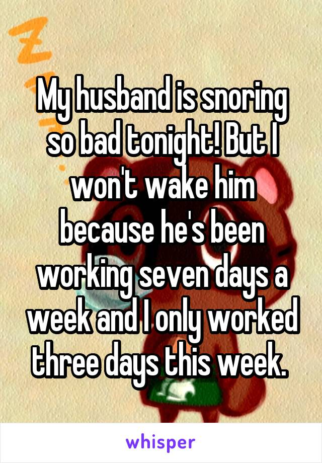 My husband is snoring so bad tonight! But I won't wake him because he's been working seven days a week and I only worked three days this week.