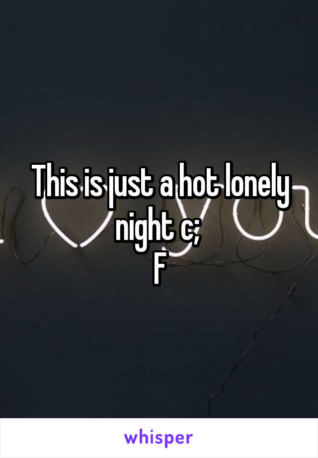 This is just a hot lonely night c;  F