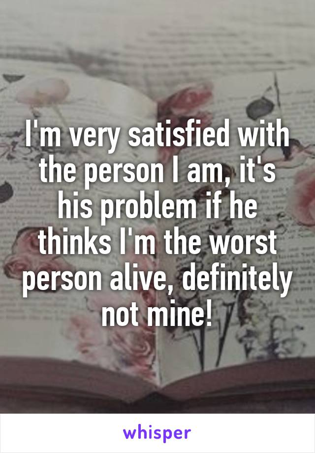 I'm very satisfied with the person I am, it's his problem if he thinks I'm the worst person alive, definitely not mine!