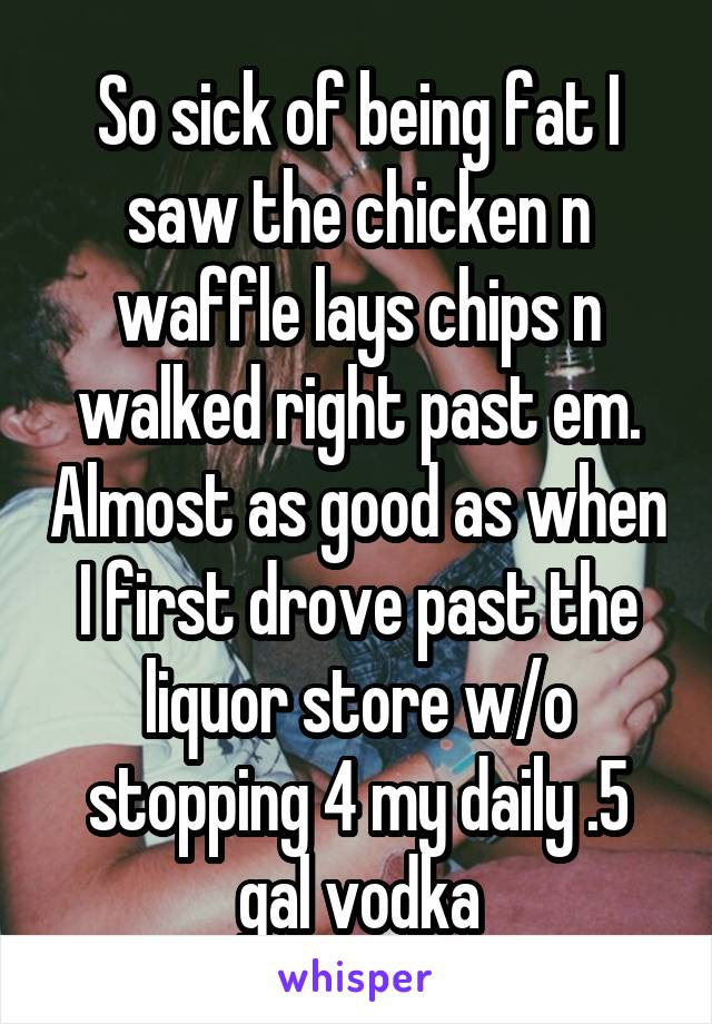 So sick of being fat I saw the chicken n waffle lays chips n walked right past em. Almost as good as when I first drove past the liquor store w/o stopping 4 my daily .5 gal vodka