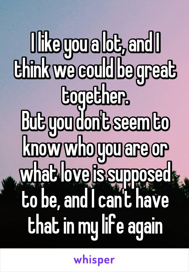 I like you a lot, and I think we could be great together. But you don't seem to know who you are or what love is supposed to be, and I can't have that in my life again